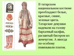 В татарском национальном костюме преобладают белые, красные, синие, зеленые ц