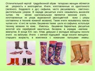 Отличительной чертой традийионной обуви татарских женщин ябляется её узорнос