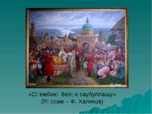 «Сөембикә белән саубуллашу» (Рәссам – Ф. Халиков)