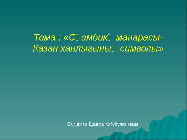 Тема : «Сөембикә манарасы- Казан ханлыгының символы» Садикова Дамира Хәбибул...