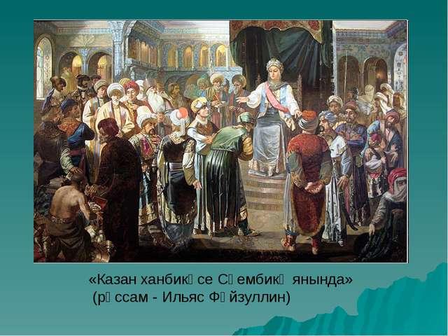 «Казан ханбикәсе Сөембикә янында» (рәссам - Ильяс Фәйзуллин)