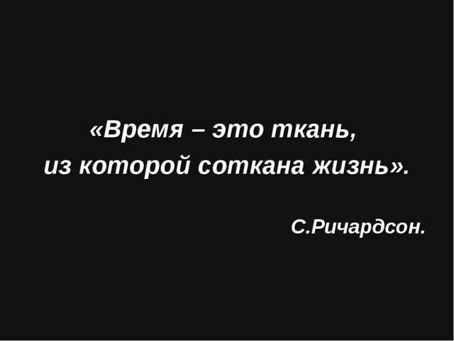 «Время – это ткань, из которой соткана жизнь». С.Ричардсон.