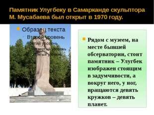 Памятник Улугбеку в Самарканде скульптора М. Мусабаева был открыт в 1970 году