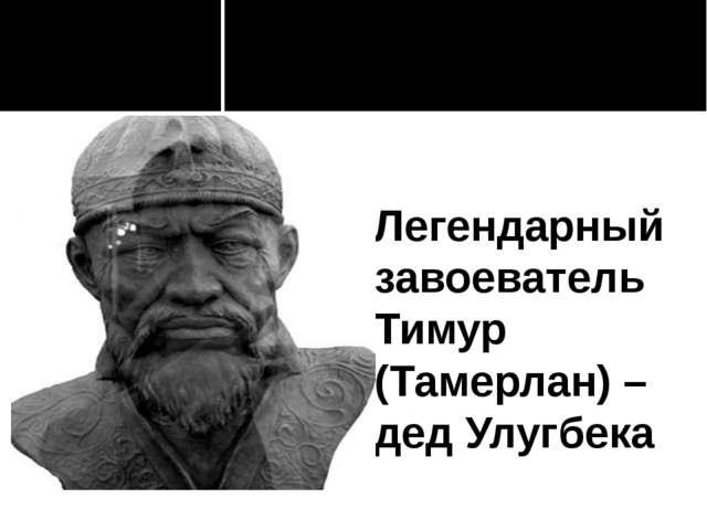 Легендарный завоеватель Тимур (Тамерлан) – дед Улугбека