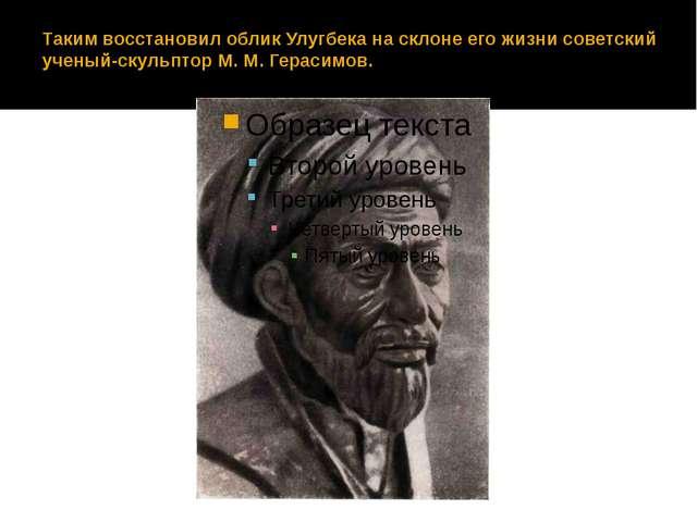 Таким восстановил облик Улугбека на склоне его жизни советский ученый-скульпт...
