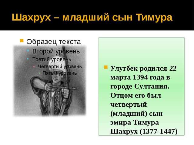 Шахрух – младший сын Тимура Улугбек родился 22 марта 1394 года в городе Султа...
