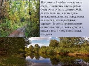 Паустовский любил глухие леса, озера, извилистые глухие речки. Отец учил: »