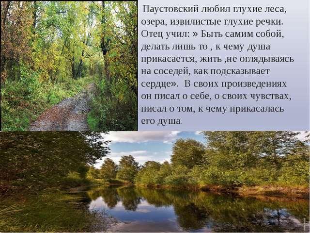 Паустовский любил глухие леса, озера, извилистые глухие речки. Отец учил: »...