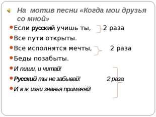 На мотив песни «Когда мои друзья со мной» Если русский учишь ты, 2 раза Все п