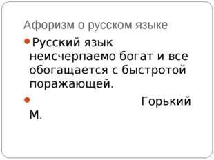 Афоризм о русском языке Русский язык неисчерпаемо богат и все обогащается с б
