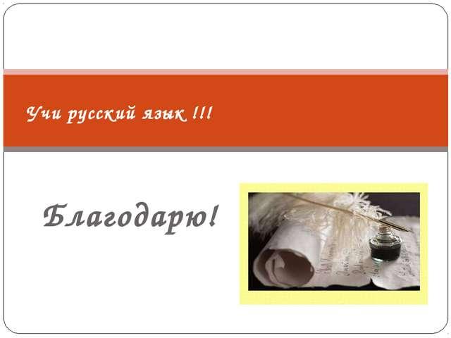 Благодарю! Учи русский язык !!!