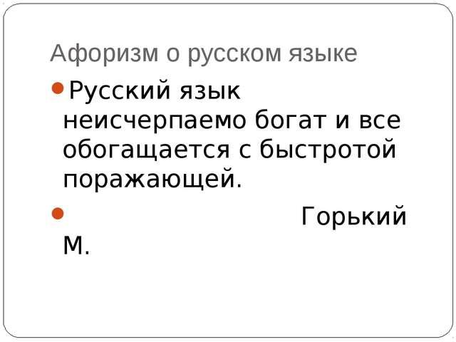 Афоризм о русском языке Русский язык неисчерпаемо богат и все обогащается с б...