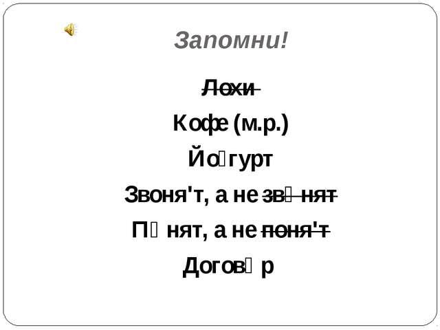 Запомни! Лохи Кофе (м.р.) Йо́гурт Звоня'т, а не звόнят Пόнят, а не поня'т Дог...