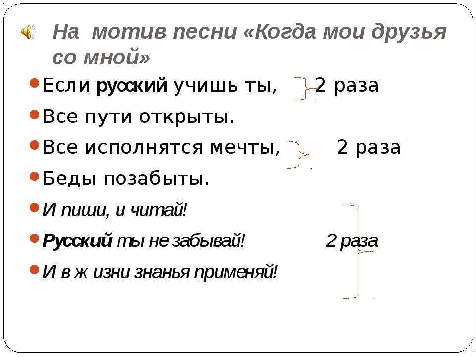 На мотив песни «Когда мои друзья со мной» Если русский учишь ты, 2 раза Все п...