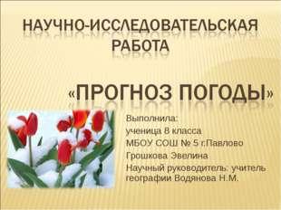 Выполнила: ученица 8 класса МБОУ СОШ № 5 г.Павлово Грошкова Эвелина Научный р