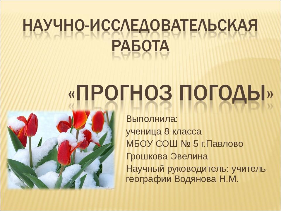 Выполнила: ученица 8 класса МБОУ СОШ № 5 г.Павлово Грошкова Эвелина Научный р...