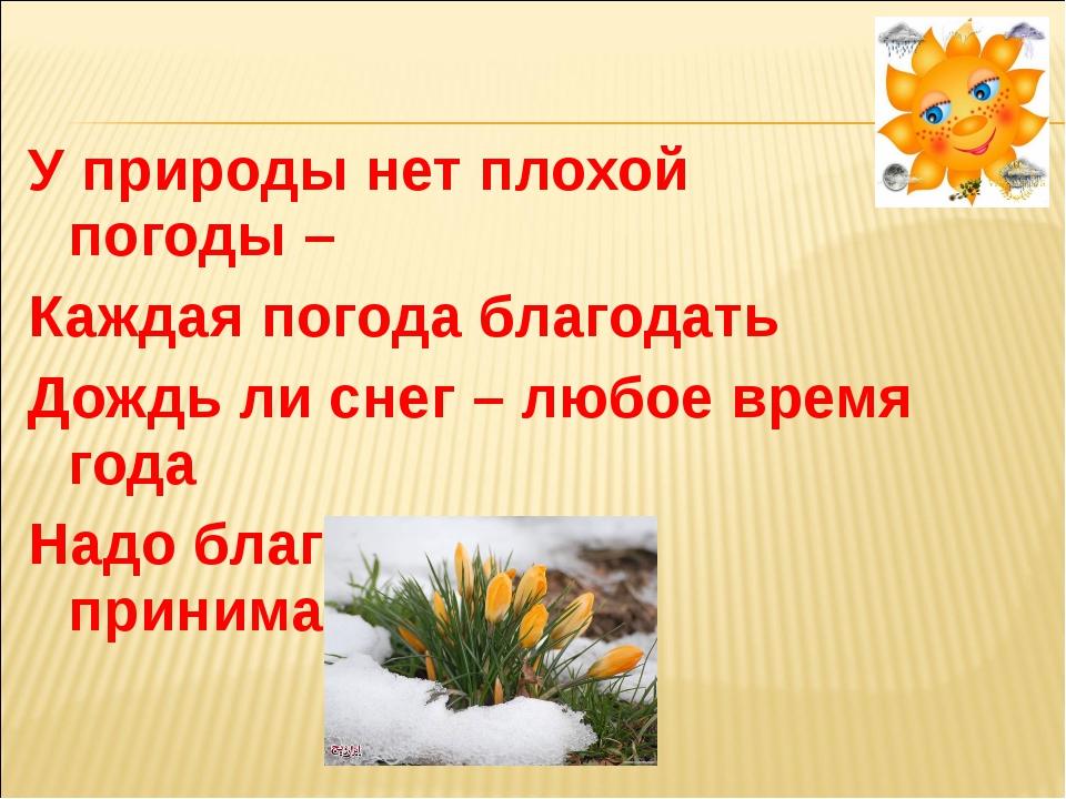 У природы нет плохой погоды – Каждая погода благодать Дождь ли снег – любое...