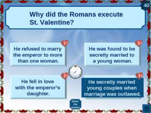 Why did the Romans execute St. Valentine? He refused to marry the emperor to
