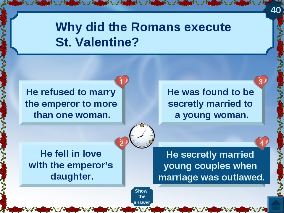 Why did the Romans execute St. Valentine? He refused to marry the emperor to...