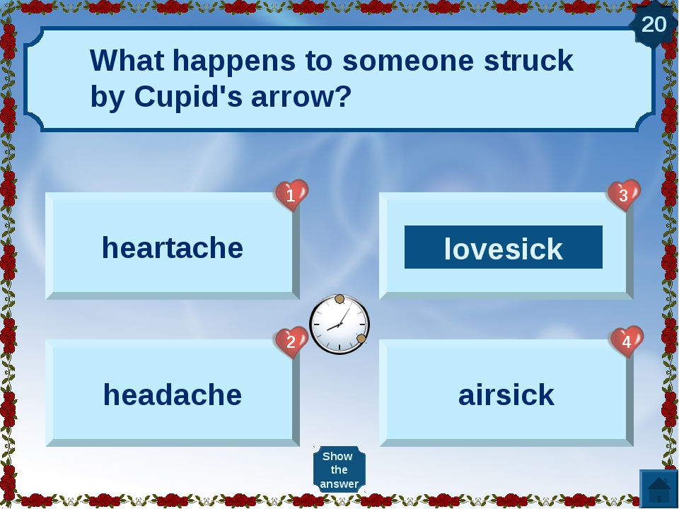 What happens to someone struck by Cupid's arrow? heartache headache lovesick...
