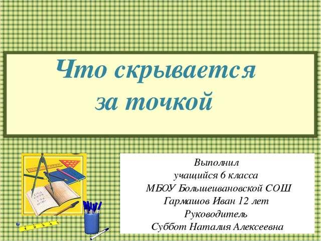 Что скрывается за точкой Выполнил учащийся 6 класса МБОУ Большеивановской СОШ...