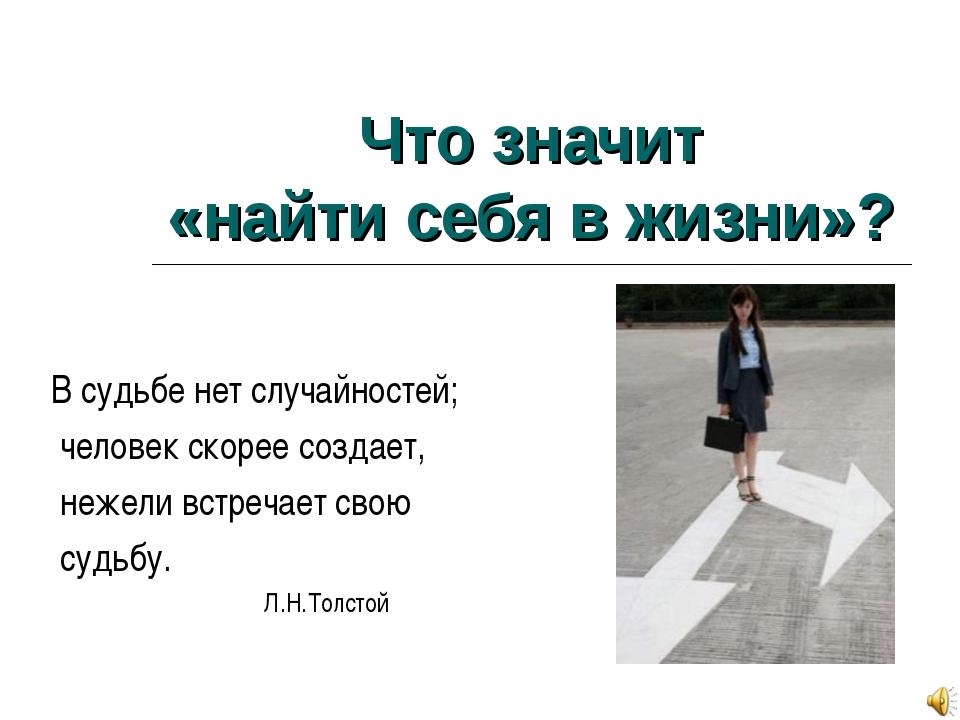 Что значит «найти себя в жизни»? В судьбе нет случайностей; человек скорее с...