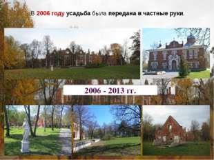 2006 - 2013 гг. В 2006 году усадьба была передана в частные руки.