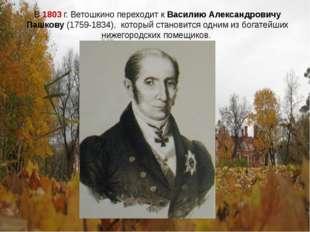 В 1803 г. Ветошкино переходит к Василию Александровичу Пашкову (1759-1834), к