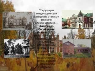 Следующим владельцем села Ветошкина стал сын Василия Александровича – Алексан