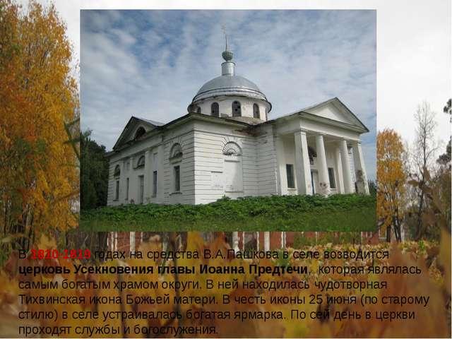 В 1810-1819 годах на средства В.А.Пашкова в селе возводится церковь Усекновен...