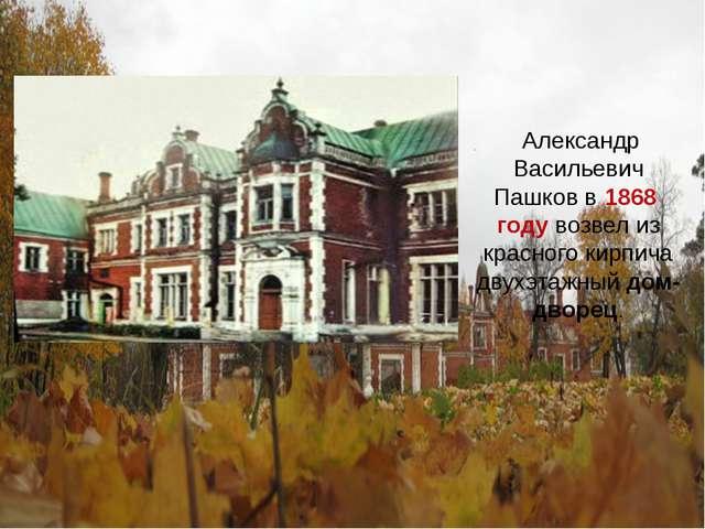 Александр Васильевич Пашков в 1868 году возвел из красного кирпича двухэтажн...