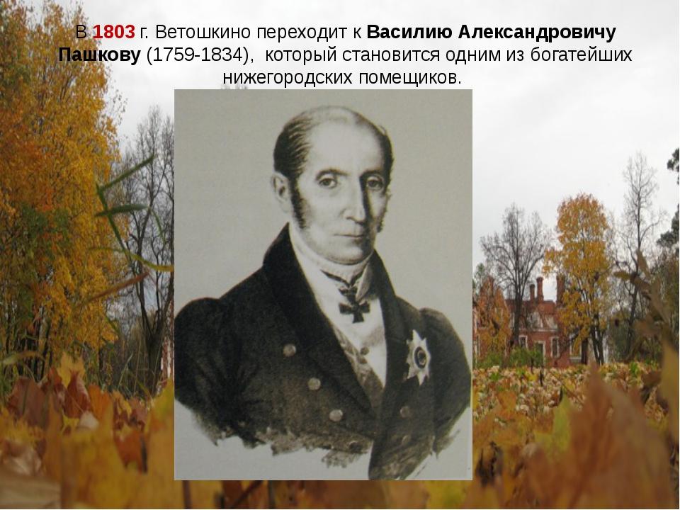 В 1803 г. Ветошкино переходит к Василию Александровичу Пашкову (1759-1834), к...