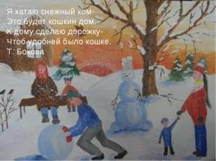 Я катаю снежный ком- Это будет кошкин дом. К дому сделаю дорожку- Чтоб удобне