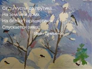 Седы кусты до прутика... На землю и дома На белых парашютиках Спускается зим