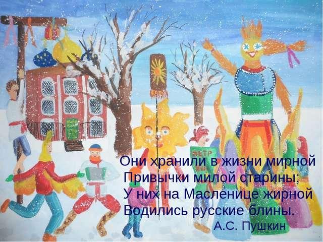 Они хранили в жизни мирной Привычки милой старины; У них на Масленице жирной...