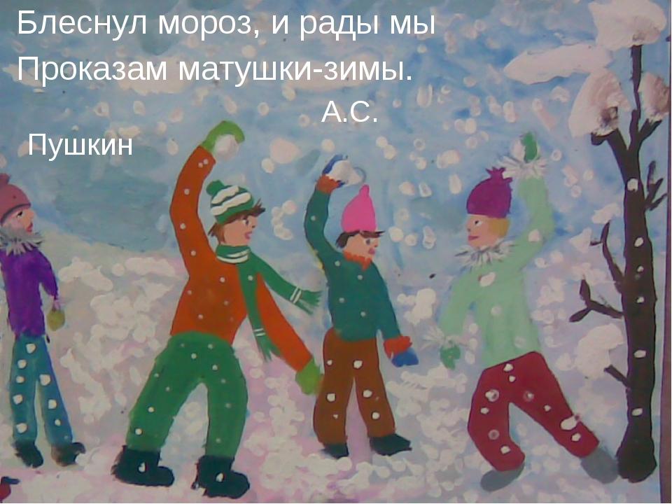 Блеснул мороз, и рады мы Проказам матушки-зимы. А.С. Пушкин