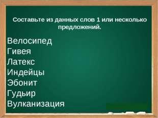 Составьте из данных слов 1 или несколько предложений. Велосипед Гивея Латекс