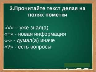 3.Прочитайте текст делая на полях пометки «V» – уже знал(а) «+» - новая инфор
