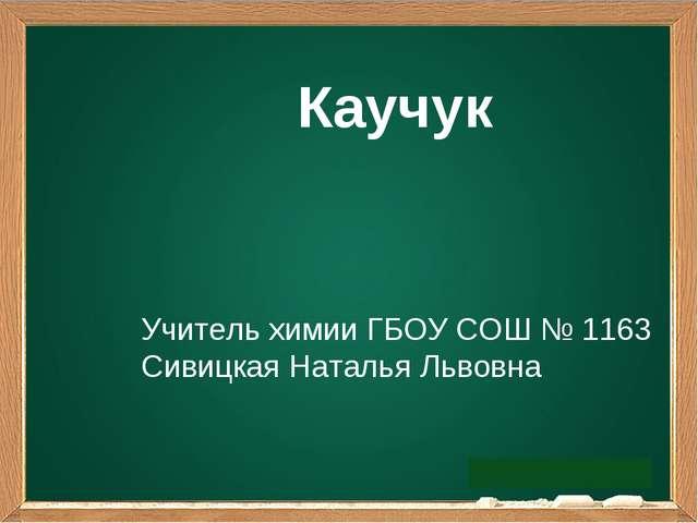Каучук Учитель химии ГБОУ СОШ № 1163 Сивицкая Наталья Львовна