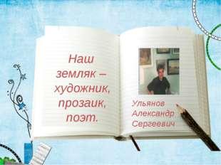 Наш земляк – художник, прозаик, поэт. Ульянов Александр Сергеевич