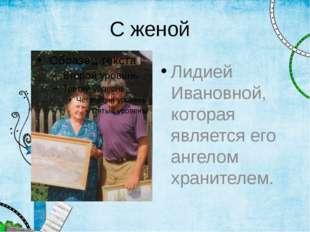 С женой Лидией Ивановной, которая является его ангелом хранителем.