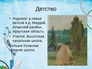 Детство Родился: в семье вепсов в д. Мардай, Аларский раойон, Иркутская облас