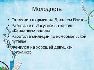 Молодость Отслужил в армии на Дальнем Востоке; Работал в г. Иркутске на завод