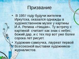 Призвание В 1957 году будучи жителем Иркутска, оказался однажды в художествен