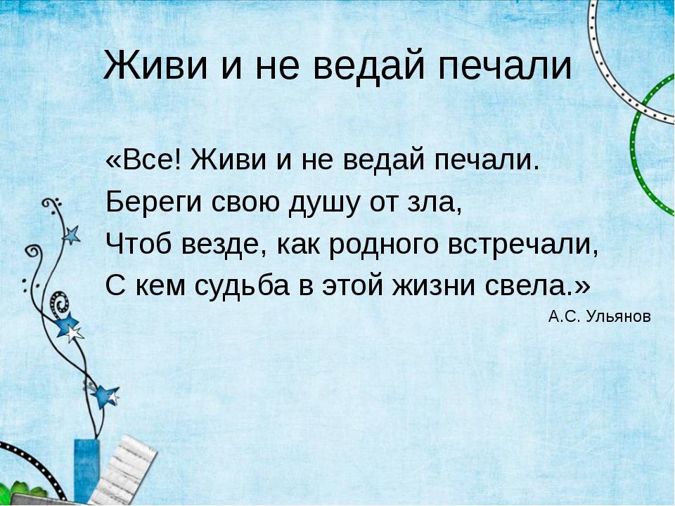 Живи и не ведай печали «Все! Живи и не ведай печали. Береги свою душу от зла,...