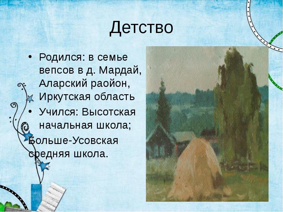 Детство Родился: в семье вепсов в д. Мардай, Аларский раойон, Иркутская облас...
