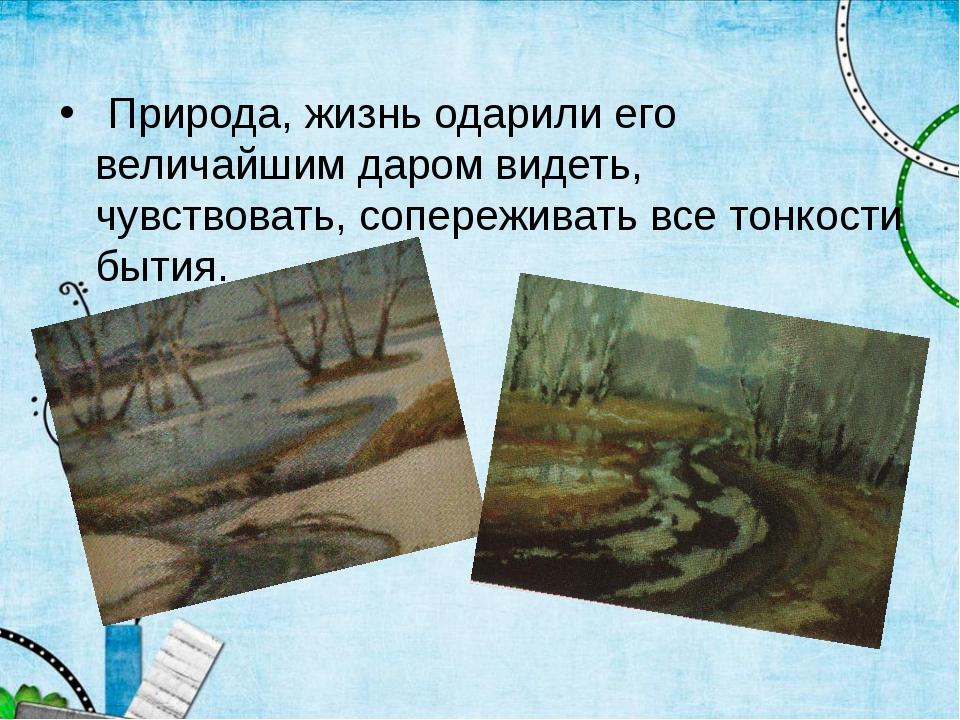 Природа, жизнь одарили его величайшим даром видеть, чувствовать, сопереживат...