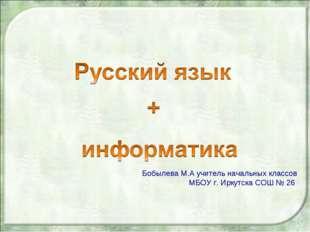Бобылева М.А учитель начальных классов МБОУ г. Иркутска СОШ № 26