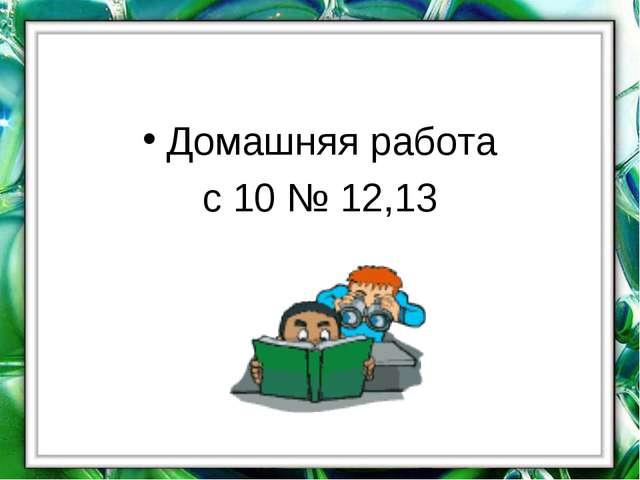 Домашняя работа с 10 № 12,13
