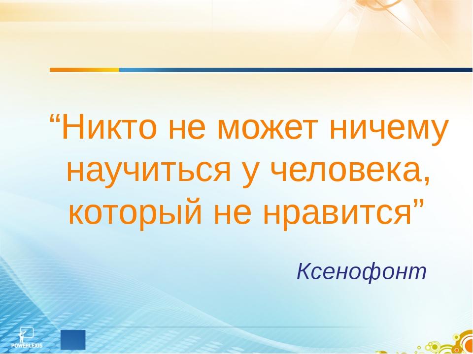 """""""Никто не может ничему научиться у человека, который не нравится"""" Ксенофонт"""